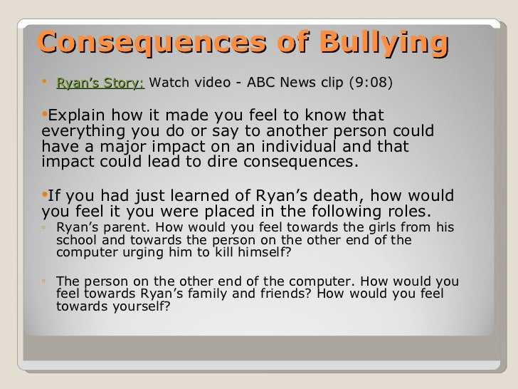 Consequences of Bullying <ul><ul><li>Ryan's  Story:   Watch   video - ABC News clip (9:08) </li></ul></ul><ul><li>Explain ...