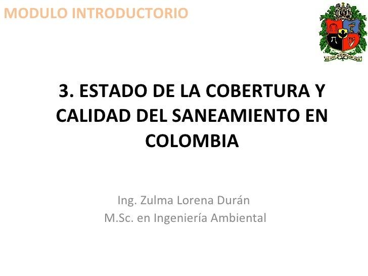 3. ESTADO DE LA COBERTURA Y CALIDAD DEL SANEAMIENTO EN COLOMBIA Ing. Zulma Lorena Durán  M.Sc. en Ingeniería Ambiental MOD...