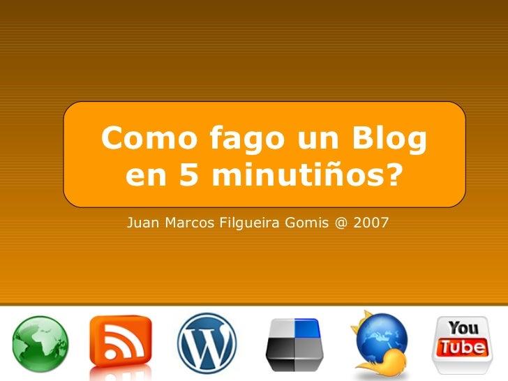 Como fago un Blog en 5 minutiños? Juan Marcos Filgueira Gomis @ 2007