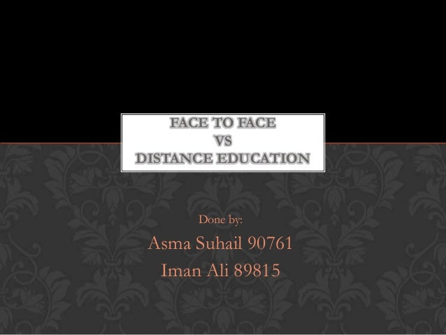 FACE TO FACE         VSDISTANCE EDUCATION      Done by: Asma Suhail 90761  Iman Ali 89815