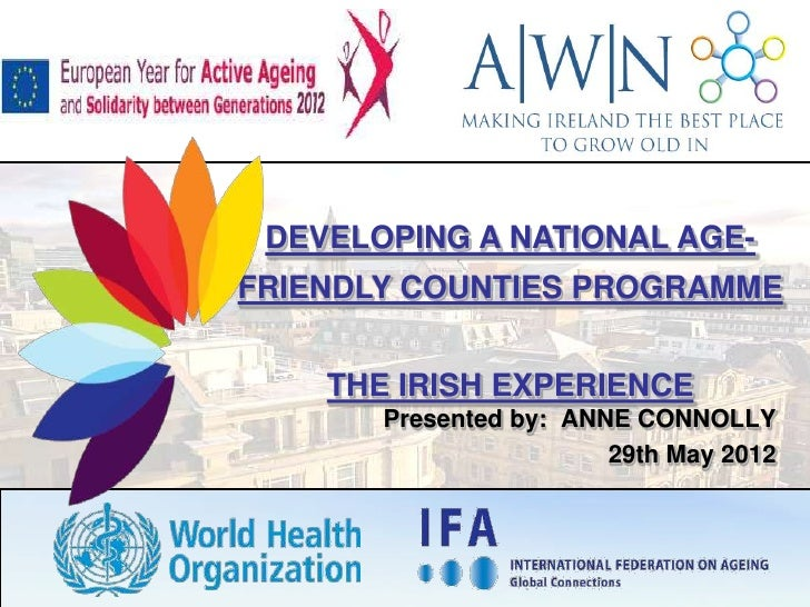 DEVELOPING A NATIONAL AGE-FRIENDLY COUNTIES PROGRAMME    THE IRISH EXPERIENCE       Presented by: ANNE CONNOLLY           ...