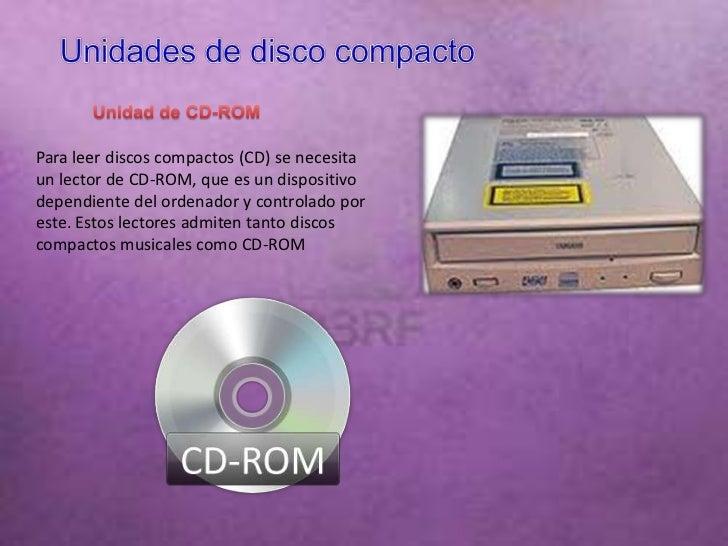Para leer discos compactos (CD) se necesitaun lector de CD-ROM, que es un dispositivodependiente del ordenador y controlad...
