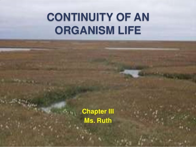 CONTINUITY OF AN ORGANISM LIFE Chapter III Ms. Ruth