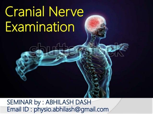 Cranial Nerve Examination SEMINAR by : ABHILASH DASH Email ID : physio.abhilash@gmail.com