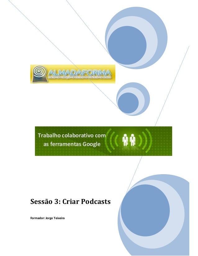 Trabalho colaborativo com       as ferramentas GoogleSessão 3: Criar PodcastsFormador: Jorge Teixeira