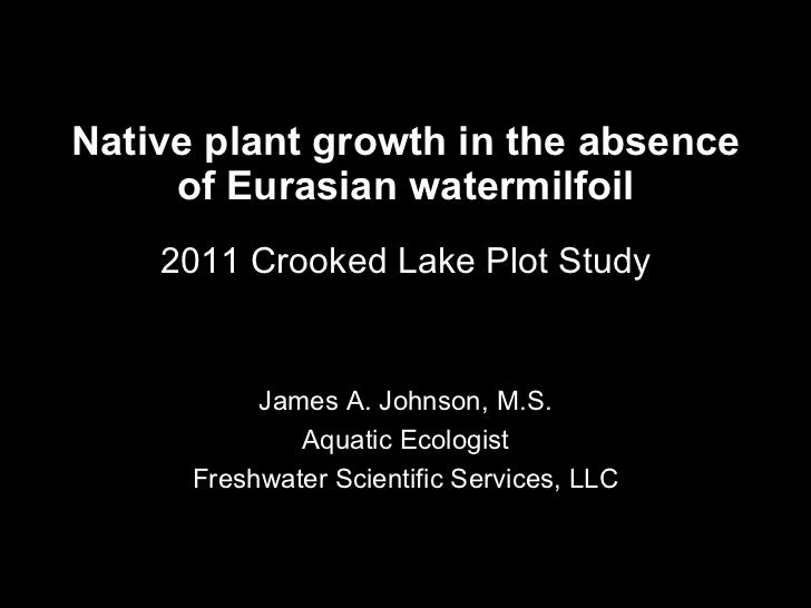 Native plant growth in the absence of Eurasian watermilfoil 2011 Crooked Lake Plot Study James A. Johnson, M.S. Aquatic Ec...