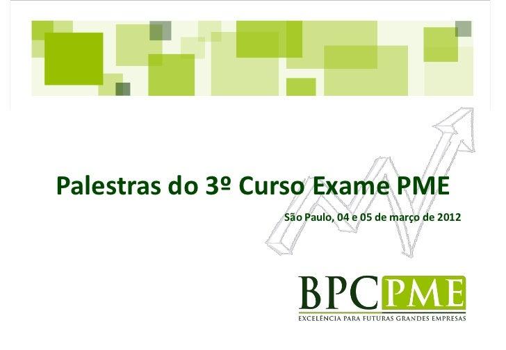 Palestras do 3º Curso Exame PME                 São Paulo, 04 e 05 de março de 2012
