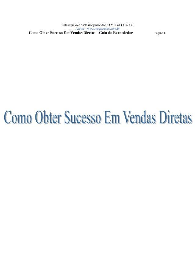 Este arquivo é parte integrante do CD MEGA CURSOS  Acesse - www.megacursos.com.br  Como Obter Sucesso Em Vendas Diretas – ...