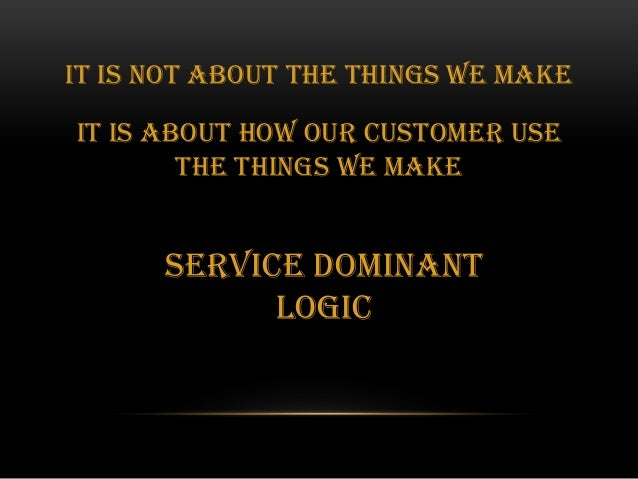 the logical structure of the service dominant Service-dominant (s-d) logic is a meta-theoretical framework for explaining value  creation,  it is a modular structure that encompasses tangible and intangible  components and facilitates the interaction of actors and resources they exploit  the.