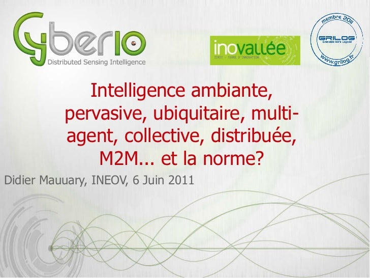 Intelligence ambiante, pervasive, ubiquitaire, multi-agent, collective, distribuée, M2M... et la norme? <ul><li>Didier Mau...