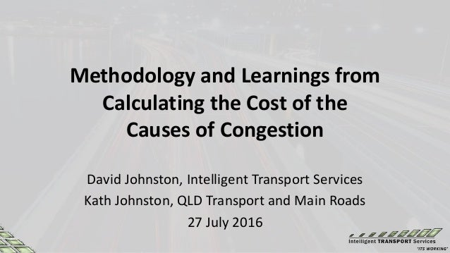 Methodology and Learnings from Calculating the Cost of the Causes of Congestion David Johnston, Intelligent Transport Serv...