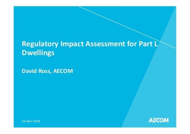 Regulatory Impact Assessment for Part L Dwellings David Ross, AECOM 18 April 2018