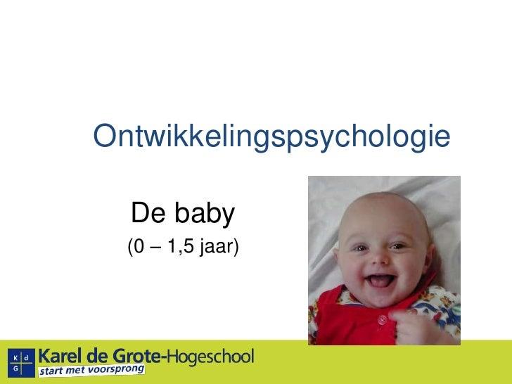 Ontwikkelingspsychologie<br />De baby<br />(0 – 1,5 jaar)<br />
