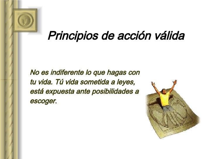 Principios de acción válida No es indiferente lo que hagas con tu vida. Tú vida sometida a leyes, está expuesta ante posib...