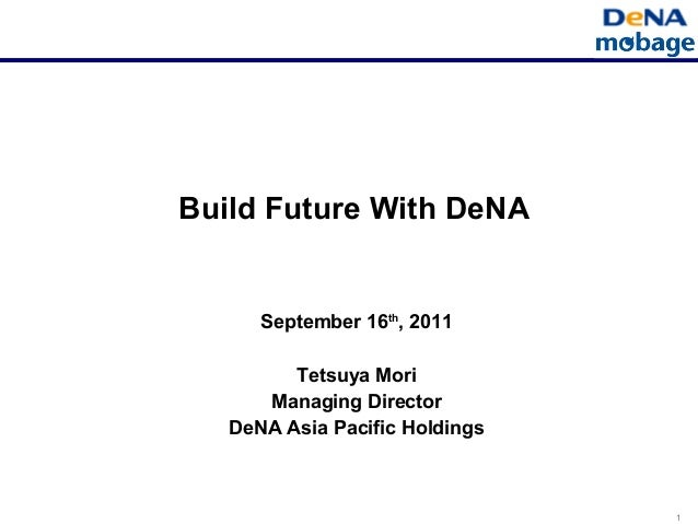 1 Build Future With DeNA September 16th , 2011 Tetsuya Mori Managing Director DeNA Asia Pacific Holdings