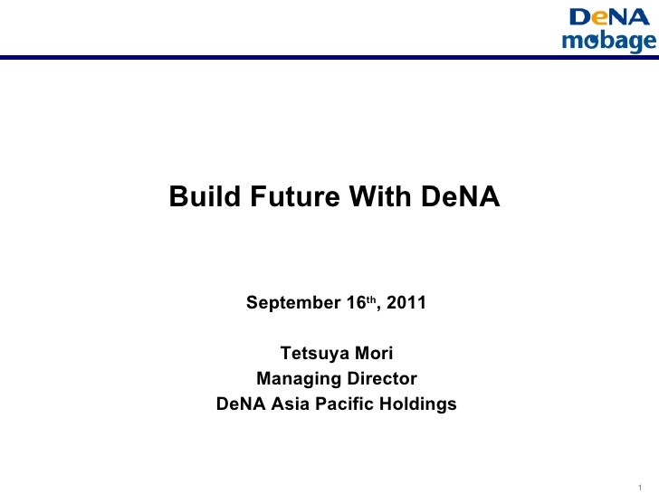 Build Future With DeNA September 16 th , 2011 Tetsuya Mori Managing Director DeNA Asia Pacific Holdings