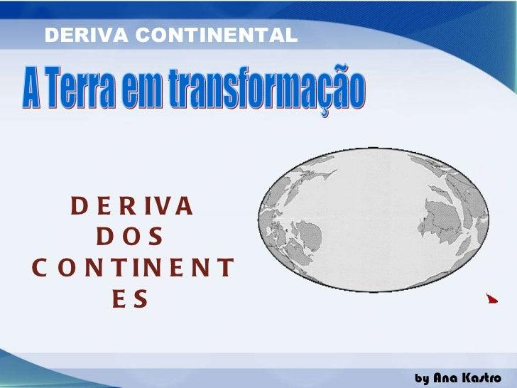 A Terra em transformação DERIVA DOS CONTINENTES
