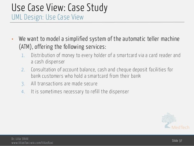 MedTech Use Case View: Case Study • We want to model a simplified system of the automatic teller machine (ATM), offering t...