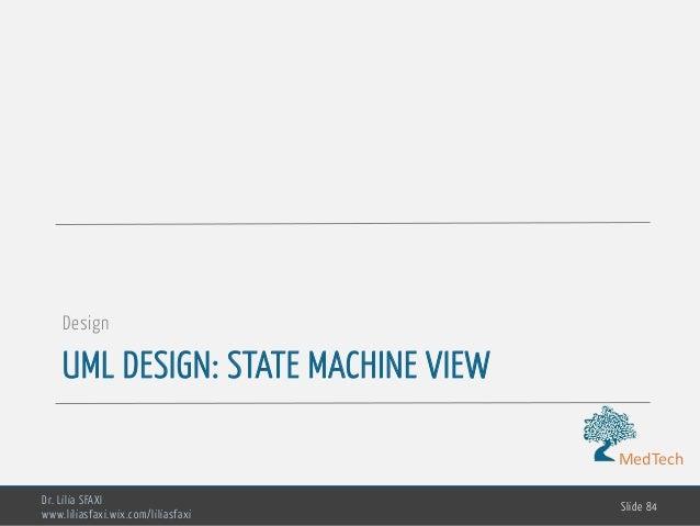 MedTech UML DESIGN: STATE MACHINE VIEW Design Dr. Lilia SFAXI www.liliasfaxi.wix.com/liliasfaxi Slide 84