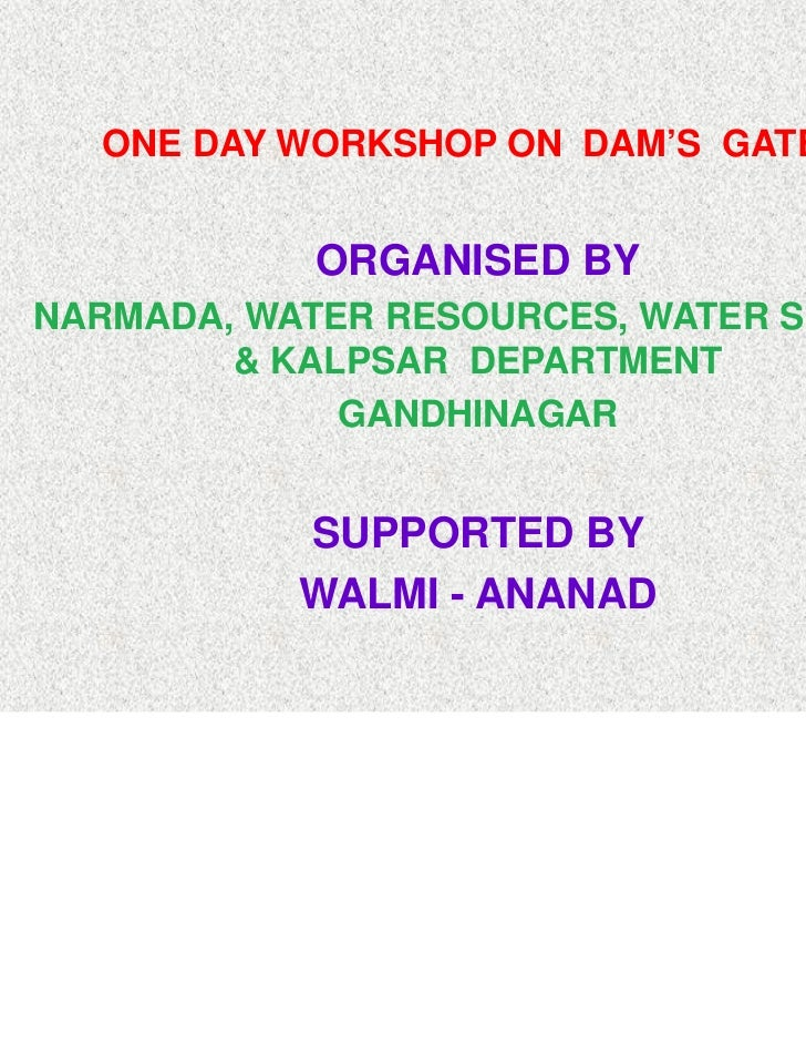 ONE DAY WORKSHOP ON DAM'S GATES            ORGANISED BYNARMADA, WATER RESOURCES, WATER SUPPLY        & KALPSAR DEPARTMENT ...