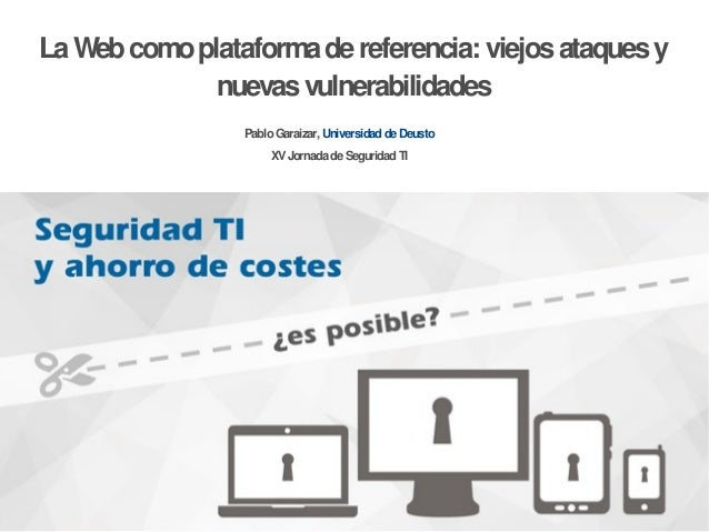 PabloGaraizar, UniversidaddeDeustoXVJornadadeSeguridadTILaWebcomoplataformadereferencia: viejosataquesynuevasvulnerabilida...