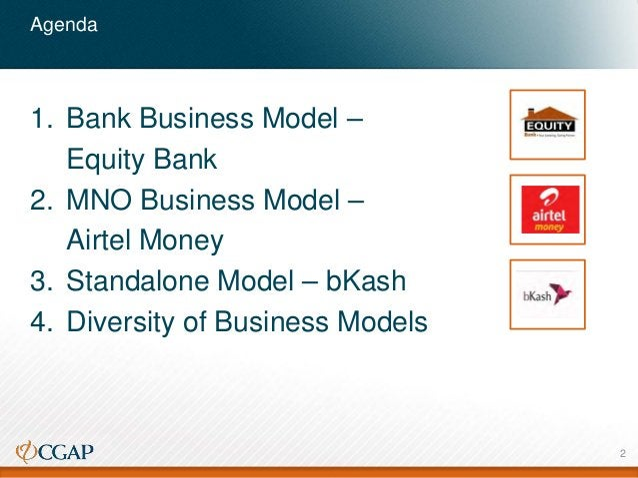 Agenda 1. Bank Business Model – Equity Bank 2. MNO Business Model – Airtel Money 3. Standalone Model – bKash 4. Diversity ...