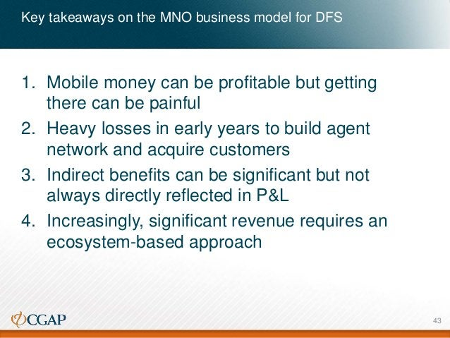 Key takeaways on the MNO business model for DFS 1. Mobile money can be profitable but getting there can be painful 2. Heav...