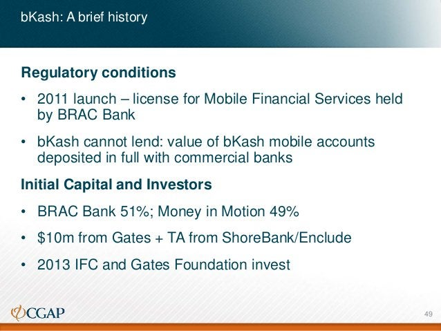 bKash: A brief history Regulatory conditions • 2011 launch – license for Mobile Financial Services held by BRAC Bank • bKa...