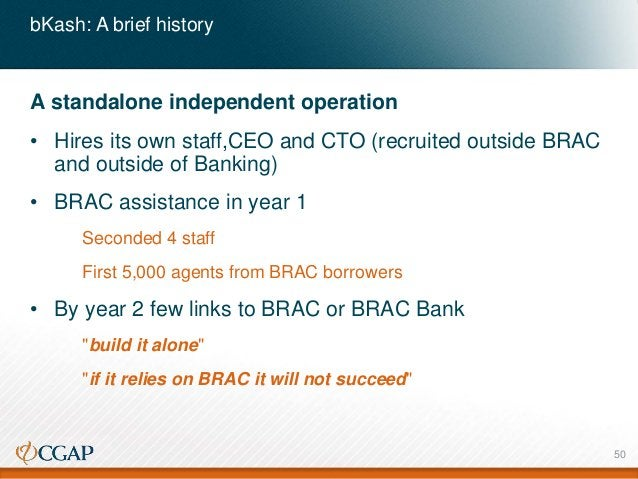 bKash: A brief history A standalone independent operation • Hires its own staff,CEO and CTO (recruited outside BRAC and ou...