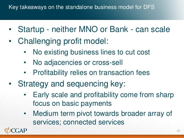 Key takeaways on the standalone business model for DFS • Startup - neither MNO or Bank - can scale • Challenging profit mo...