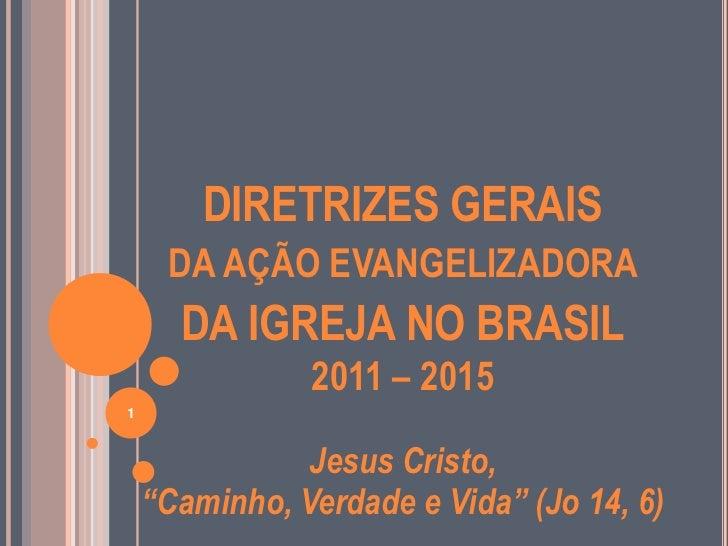 DIRETRIZES GERAIS     DA AÇÃO EVANGELIZADORA      DA IGREJA NO BRASIL               2011 – 20151               Jesus Crist...