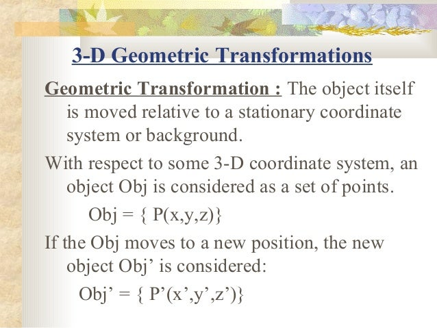 3-D Geometric TransformationsGeometric Transformation : The object itself    is moved relative to a stationary coordinate ...