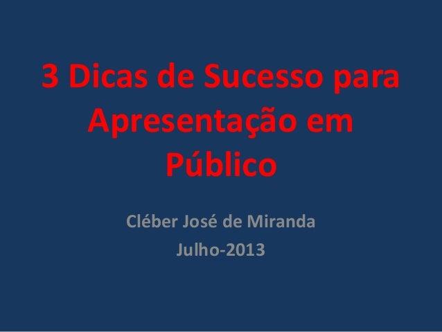 3 Dicas de Sucesso para Apresentação em Público Cléber José de Miranda Julho-2013