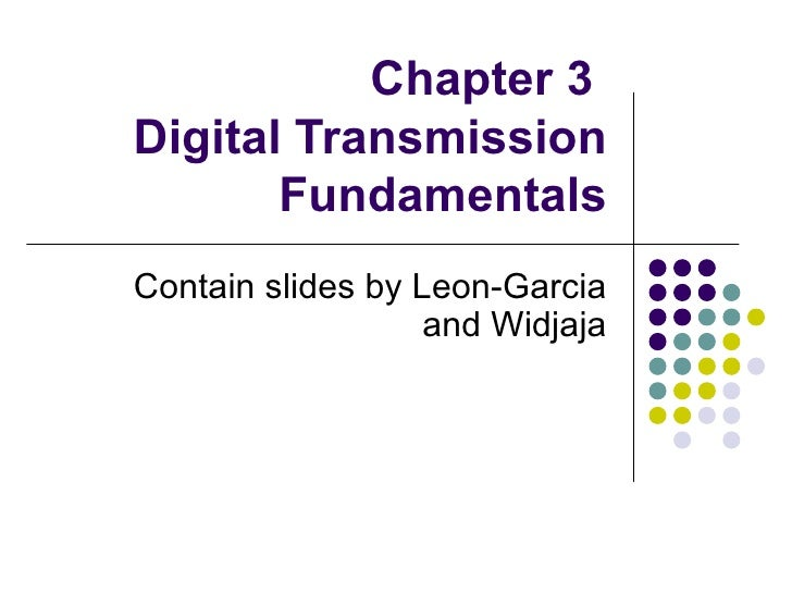 Chapter 3  Digital Transmission Fundamentals Contain slides by Leon-Garcia and Widjaja