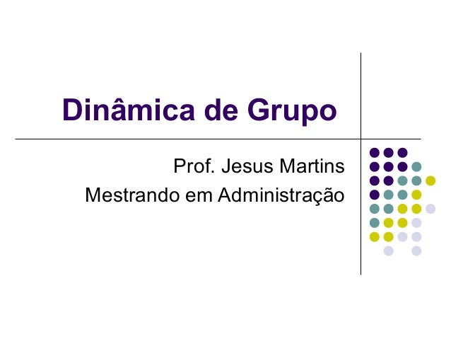 Dinâmica de Grupo         Prof. Jesus Martins Mestrando em Administração