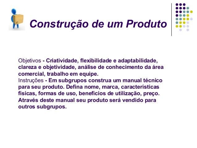 Construção de um ProdutoObjetivos - Criatividade, flexibilidade e adaptabilidade,clareza e objetividade, análise de conhec...