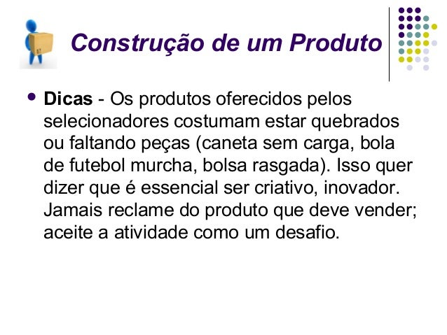 Construção de um Produto Dicas-Osprodutosoferecidospelos selecionadorescostumamestarquebrados oufaltandopeças...