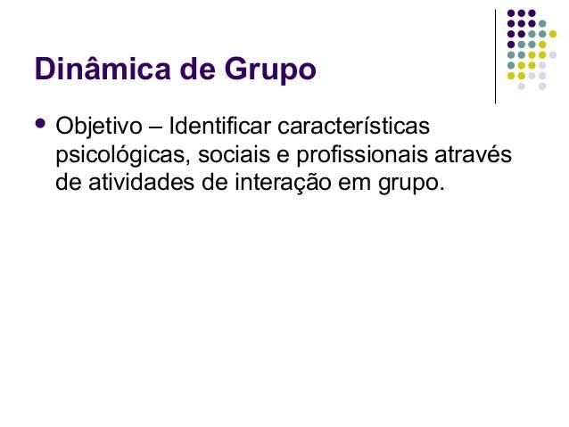 Dinâmica de Grupo Objetivo– Identificar características psicológicas, sociais e profissionais através de atividades de in...