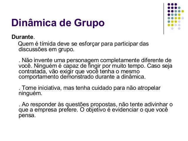 Dinâmica de GrupoDurante.  Quem é tímida deve se esforçar para participar das  discussões em grupo.  . Não invente uma per...