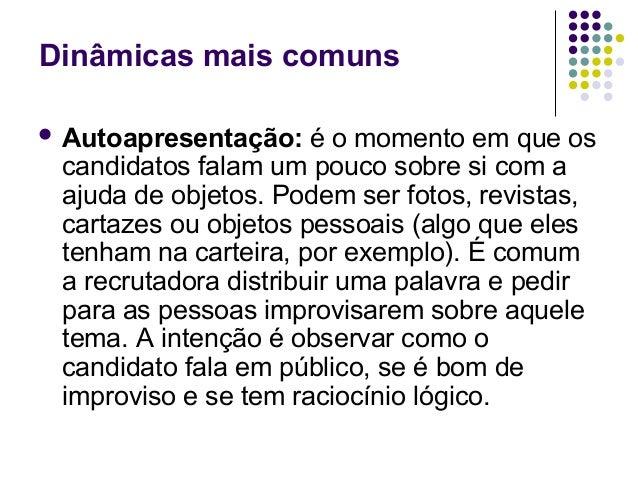 Dinâmicas mais comuns Autoapresentação:    é o momento em que os candidatos falam um pouco sobre si com a ajuda de objeto...
