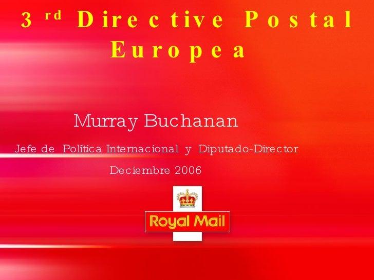3 rd  Directive Postal  Europea  <ul><ul><li>Murray Buchanan </li></ul></ul><ul><ul><li>Jefe de  Política Internacional  y...