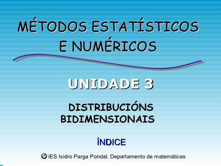 MÉTODOS ESTATÍSTICOS    E NUMÉRICOS          UNIDADE 3        DISTRIBUCIÓNS       BIDIMENSIONAIS                     ÍNDIC...