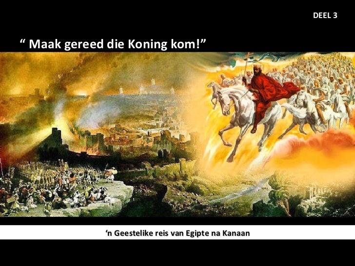 """""""  Maak gereed die Koning kom!""""  DEEL 3 ' n Geestelike reis van Egipte na Kanaan"""