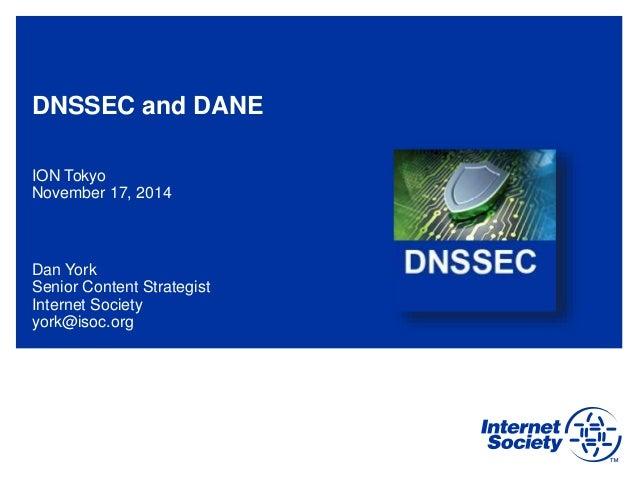 DNSSEC and DANE ION Tokyo November 17, 2014 Dan York Senior Content Strategist Internet Society york@isoc.org