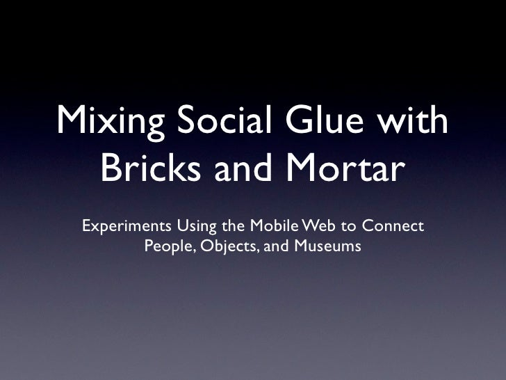 Mixing Social Glue with   Bricks and Mortar  Experiments Using the Mobile Web to Connect         People, Objects, and Muse...