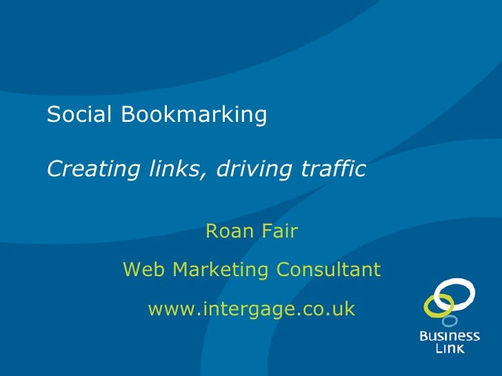 Social Bookmarking Creating links, driving traffic Roan Fair Web Marketing Consultant www.intergage.co.uk