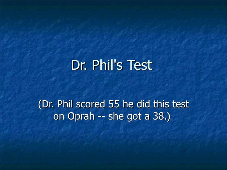 Dr. Phils Test(Dr. Phil scored 55 he did this test    on Oprah -- she got a 38.)