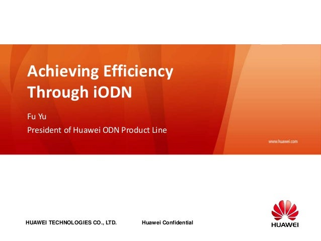 HUAWEI TECHNOLOGIES CO., LTD. Huawei Confidential www.huawei.com Achieving Efficiency Through iODN Fu Yu President of Huaw...