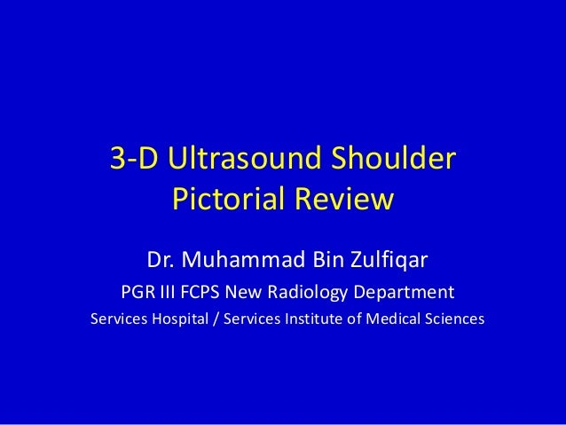3-D Ultrasound Shoulder Pictorial Review Dr. Muhammad Bin Zulfiqar PGR III FCPS New Radiology Department Services Hospital...