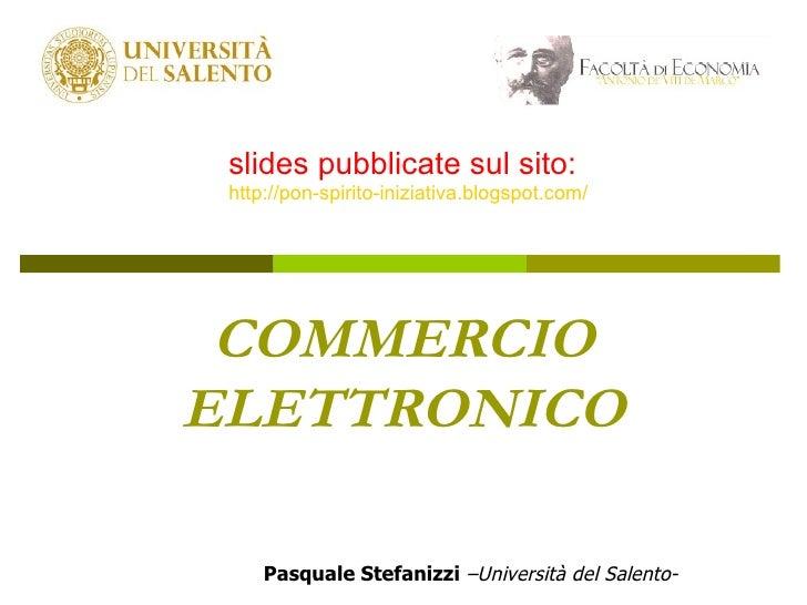 COMMERCIO ELETTRONICO Pasquale Stefanizzi   –Università del Salento- slides pubblicate sul sito: http://pon-spirito-inizia...
